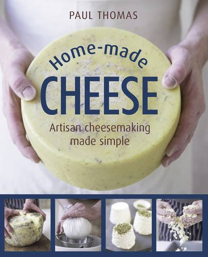 Making Artisan Cheese - Home-Made Cheese: Artisan Cheesemaking Made Simple
