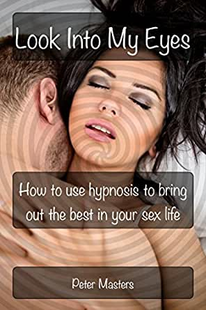 Amazon.com: Look Into My Eyes: How To Use Hypnosis To