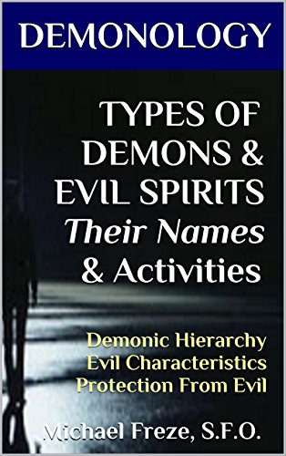DEMONOLOGY TYPES OF DEMONS & EVIL SPIRITS Their Names & Activities: Demonic Hierarchy Evil Characteristics Protection From Evil (The Demonology Series Book 11)