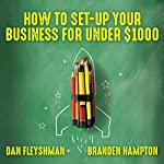 How to Set-Up Your Business for Under $1000 | Dan Fleyshman,Branden Hampton