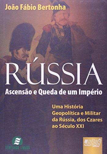 Rússia. Ascensão e Queda de Um Império. Uma História Geopolítica e Militar da Rússia, dos Czares ao Século XXI
