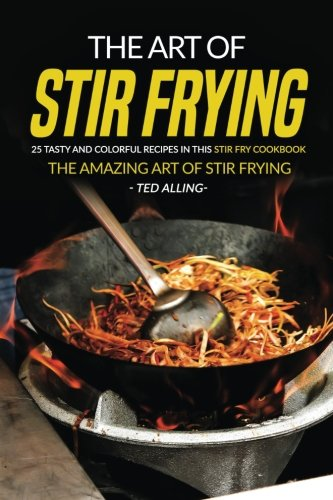 The Art of Stir Frying - 25 Tasty and Colorful Recipes in this Stir Fry Cookbook: The Amazing Art of Stir Frying