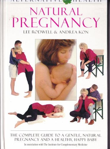 Natural Pregnancy - The Complete Guide To A Gentle, Natural Pregnancy and A Healthy, Happy Baby Lee Rodwell & Andrea Kon
