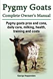 Pygmy Goats. Pygmy Goats Pros and Cons, Daily Care, Milking, Health, Training and Costs.  Pygmy Goats Complete Owner's Manual.