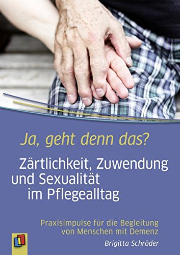 Ja, geht denn das? Zärtlichkeit, Zuwendung und Sexualität im Pflegealltag: Praxisimpulse für die Begleitung von Menschen mit Demenz