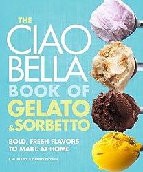 The Ciao Bella Book of Gelato and Sorbetto: Bold, Fresh Flavors to Make at Home