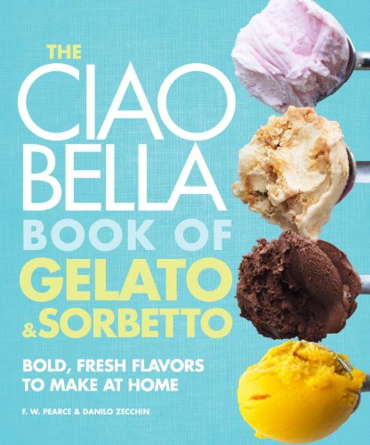 The Ciao Bella Book of Gelato and Sorbetto: Bold, Fresh Flavors to Make at Home by F. W. Pearce, Danilo Zecchin