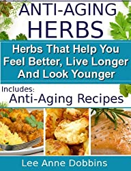 Anti-Aging Herbs :  Herbs To Help You Feel Better, Live Longer and Look Younger - Includes Recipes! (Healing Foods Series Book 2) (English Edition)