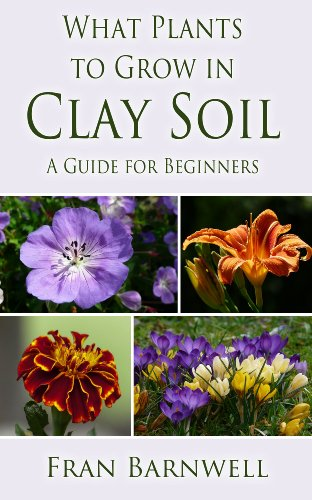What Plants to Grow in Clay Soil: A Guide for Beginners (What Plants Grow Where Book 1) by [Barnwell, Fran]