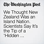 We Thought New Zealand Was an Island Nation. Scientists Say It's the Tip of a 'Hidden Continent.' | Avi Selk