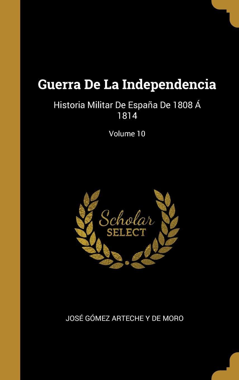 Guerra De La Independencia: Historia Militar De España De 1808 Á 1814; Volume 10: Amazon.es: De Moro, José Gómez Arteche Y: Libros