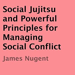Social Jujitsu and Powerful Principles for Managing Social Conflict Audiobook