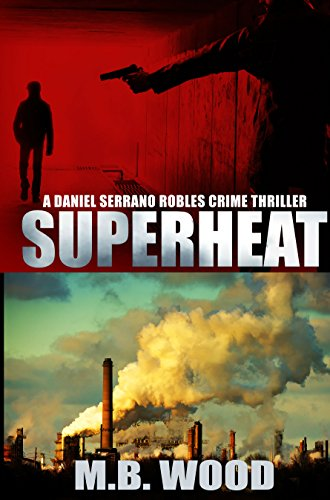 Superheat: A Daniel Serrano Robles A Sizzling Crime Thriller Fiction Series Read: Corporate Crime, Ohio Meth Labs, California Vinyards, Deception, Love and Violence what could go wrong?