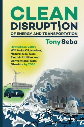 Clean Disruption of Energy and Transportation: How Silicon Valley Will Make Oil, Nuclear, Natural Gas, Coal, Electric Utilities and Conventional Cars Obsolete by 2030 by Tony Seba (2014-05-20)
