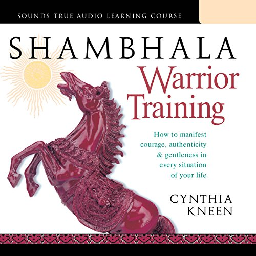 Shambhala Warrior Training: How to Manifest Courage, Authenticity & Gentleness in Every Situation of Your Life