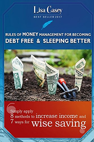 RULES OF MONEY MANAGEMENT FOR BECOMING DEBT FREE AND SLEEPING BETTER: Simply apply 8 methods to increase income, and 7 ways for wiser saving