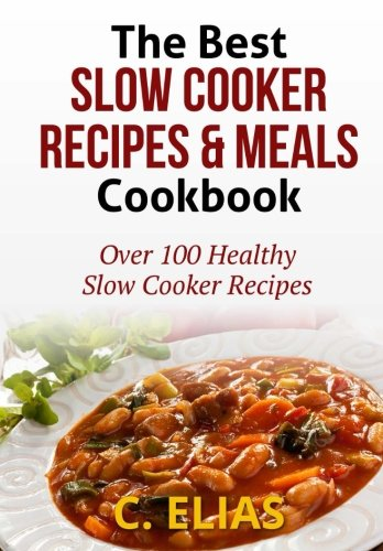 The Best Slow Cooker Recipes & Meals Cookbook: Over 100 Healthy Slow Cooker Recipes