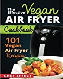 The Effective Vegan Air Fryer Cookbook: 101 Vegan Air Fryer Recipes