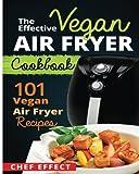 The Effective Vegan Air Fryer Cookbook: 101 Vegan Air Fryer Recipes
