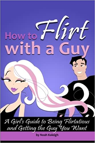 How to Flirt with a Guy: A Girl's Guide to Being Flirtatious and