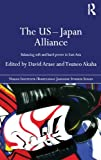 The US-Japan Alliance : Balancing Soft and Hard Power in East Asia, Arase, David and Akaha, Tsuneo, 0415487137