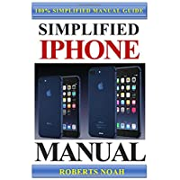Simplified iPhone Manual: Understanding and maximizing the full functionality of iPhone - 100% made simple consumer manual guide for seniors and dummies.