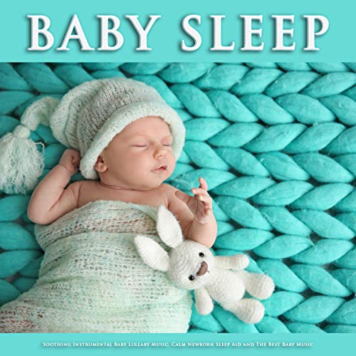 Baby Sleep: Soothing Instrumental Baby Lullaby Music, Calm Newborn sleep Aid and The Best Baby Music (Best Lullabies For Newborns)