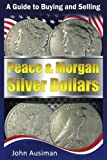 A Guide to Buying and Selling Peace & Morgan Silver Dollars (U.S. Silver Coin Series) (Volume 2)