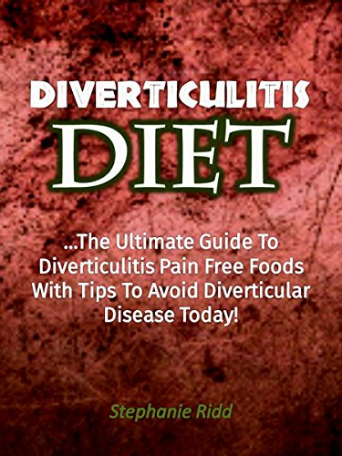 Diverticulitis Diet: The Ultimate Guide to Diverticulitis Pain Free Foods With Tips to Avoid Diverticular Disease Today!