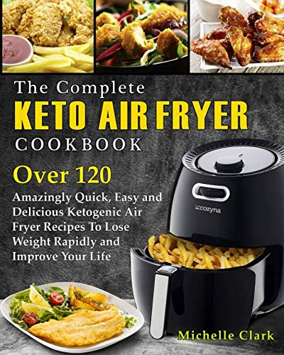 The Complete Keto Air Fryer Cookbook: Over 120 Amazingly Quick, Easy and Delicious Ketogenic Air Fryer Recipes to Lose Weight Rapidly and Improve Your Life