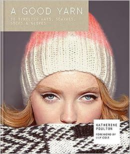 730cbe9429d321 A Good Yarn: 30 Timeless Hats, Scarves, Socks and Gloves: Amazon.co ...