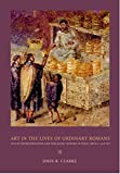 Art in the Lives of Ordinary Romans: Visual Representation and Non-Elite Viewers in Italy, 100 B.C.-A.D. 315 (A Joan Palevsky Book in Classical Literature)