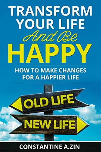 Transform Your Life and be Happy: How to Make Changes for a Happier Life
