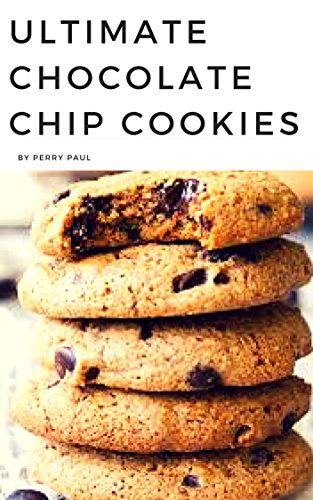 Ultimate Chocolate Chip Cookies: Chocolate Chip Cookies by Parry Paul