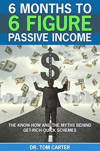 6 Months to 6 Figure Passive Income: The Know-How and the Myths Behind Get-Rich-Quick Schemes (Mastering Money Management and Personal Finance: A Guide to Financial Freedom Book 2)