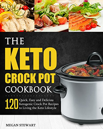 The Keto Crock Pot Cookbook: 120 Quick, Easy and Delicious Ketogenic Crock Pot Recipes to Living the Keto Lifestyle by Megan Stewart, Diana  H. Barrera