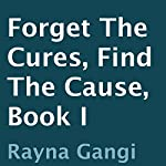 Forget the Cures, Find the Cause: Book I | Rayna Gangi