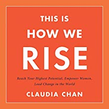 This Is How We Rise: Reach Your Highest Potential, Empower Women, Lead Change in the World Audiobook by Claudia Chan Narrated by Erin Cottrell