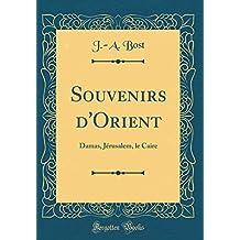 Souvenirs d'Orient: Damas, Jérusalem, Le Caire (Classic Reprint)