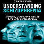 Understanding Schizophrenia: Causes, Cures, and How to Live with Schizophrenia | Jamie Levell