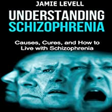 Understanding Schizophrenia: Causes, Cures, and How to Live with Schizophrenia Audiobook by Jamie Levell Narrated by Renée Maxwell