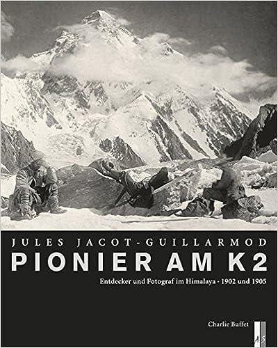 Pionier am K2 - Jules Jacot Guillarmond: Entdecker und Fotograf im Himalaya,1902 und 1905