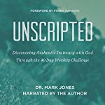 Unscripted: Discovering Authentic Intimacy with God Through the 40-Day Worship Challenge | Dr. Mark Jones