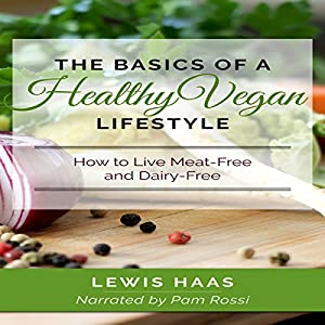 The Basics of a Healthy Vegan Lifestyle: How to Live Meat-Free and Dairy-Free Audiobook