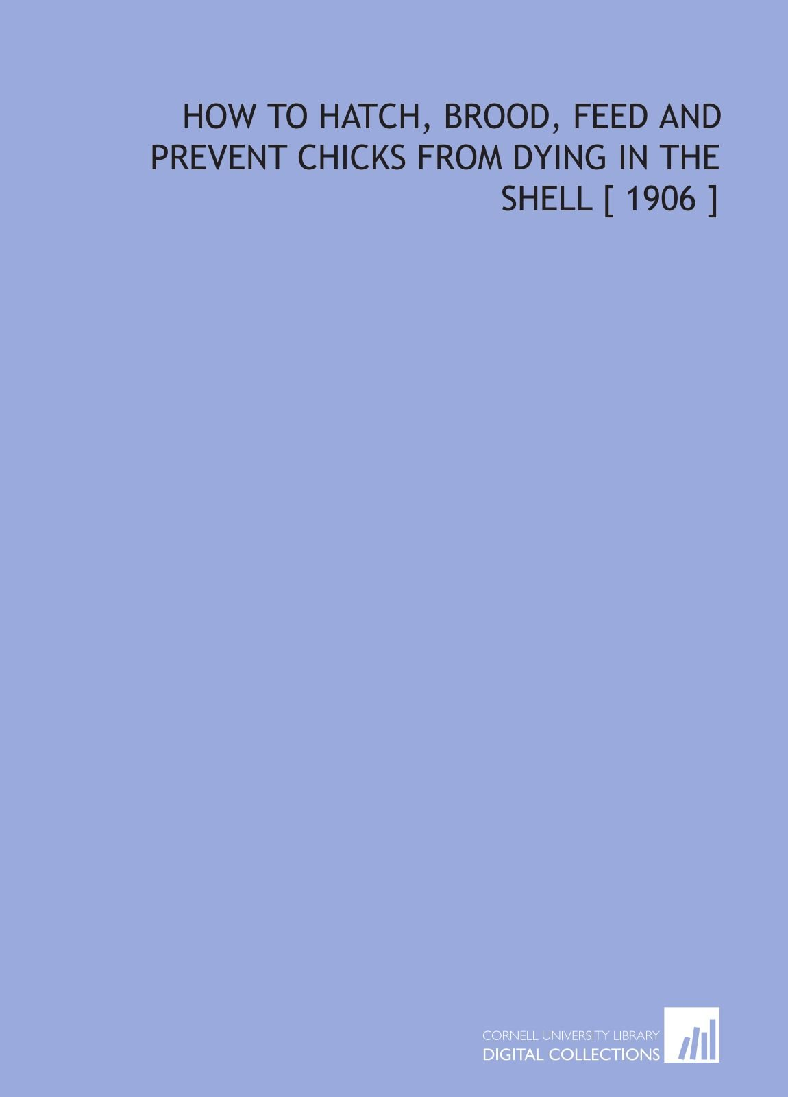 How to Hatch, Brood, Feed and Prevent Chicks From Dying in the Shell [ 1906 ] ebook