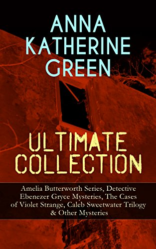 ANNA KATHERINE GREEN Ultimate Collection: Amelia Butterworth Series, Detective Ebenezer Gryce Mysteries, The Cases of Violet Strange, Caleb Sweetwater ... Door, The House of the Whispering Pines...