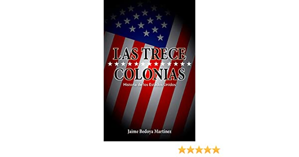 Amazon.com: Las trece colonias: Historia de los Estados Unidos (Spanish Edition) eBook: Jaime Bedoya Martínez, Jaime Vaca: Kindle Store