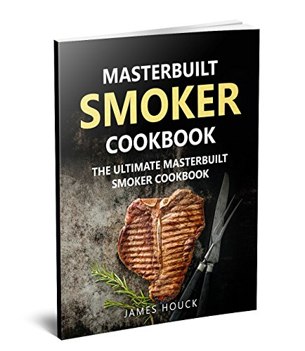 Masterbuilt Smoker Cookbook: The Ultimate Masterbuilt Smoker Cookbook: Simple and Delicious Electric Smoker Recipes for Your Whole Family (Barbeque Cookbook Book 1) by James Houck