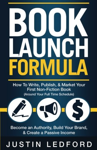 Book Launch Formula: How To Write, Publish, & Market Your First Non-Fiction Book Around Your Full Time Schedule Become an Authority, Build Your Brand, & Create A Passive Income