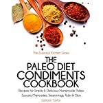 The Paleo Diet Condiments Cookbook: Recipes for Simple and Delicious Homemade Paleo Sauces, Marinades, Seasonings, Rubs and Dips | Jackson Taylor
